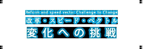改革・スピード・ベクトル変化への挑戦
